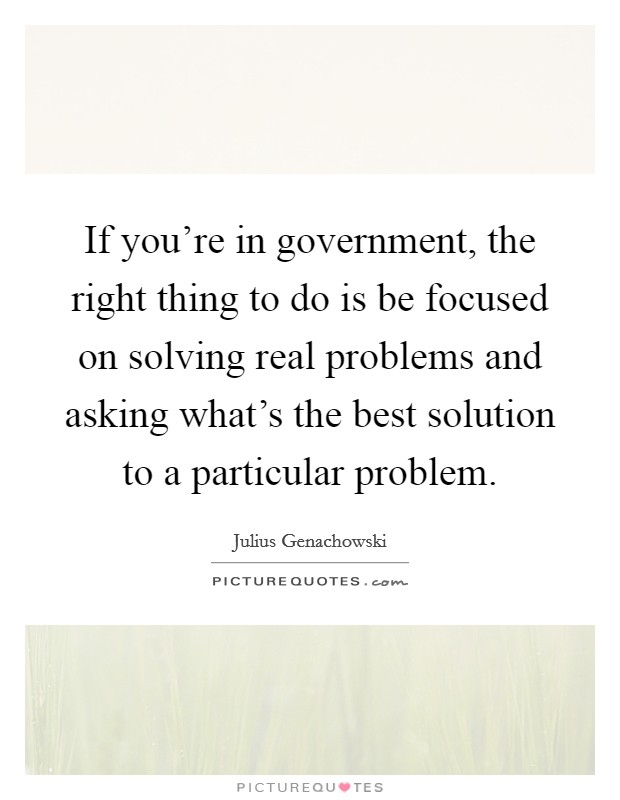 If you're in government, the right thing to do is be focused on solving real problems and asking what's the best solution to a particular problem Picture Quote #1