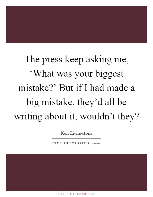 The press keep asking me, 'What was your biggest mistake?' But if I had made a big mistake, they'd all be writing about it, wouldn't they? Picture Quote #1