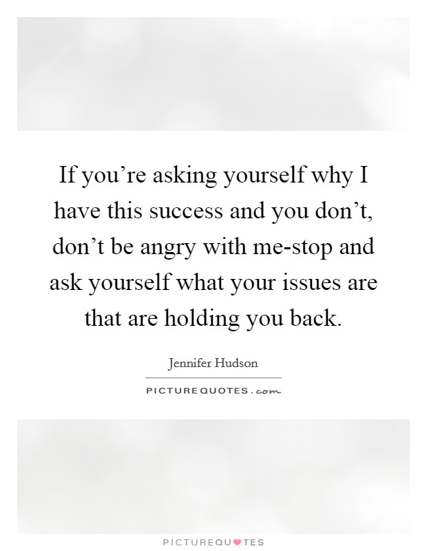 If you're asking yourself why I have this success and you don't, don't be angry with me-stop and ask yourself what your issues are that are holding you back Picture Quote #1