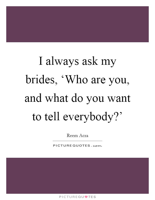 I always ask my brides, 'Who are you, and what do you want to tell everybody?' Picture Quote #1