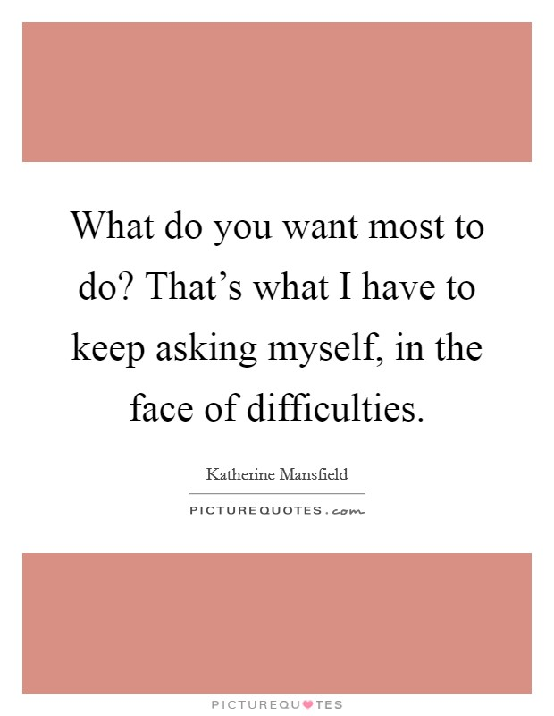 What do you want most to do? That's what I have to keep asking myself, in the face of difficulties Picture Quote #1