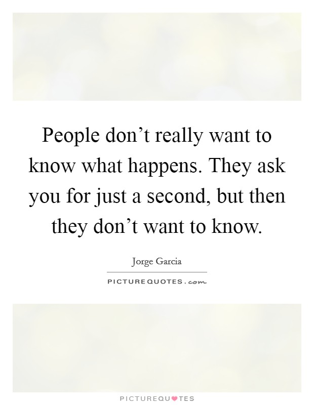 People don't really want to know what happens. They ask you for just a second, but then they don't want to know Picture Quote #1