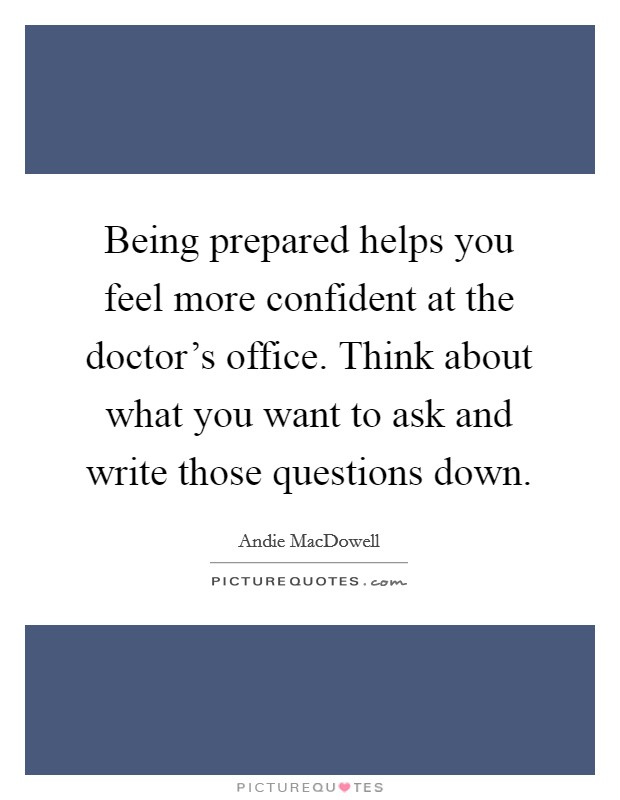 Being prepared helps you feel more confident at the doctor's office. Think about what you want to ask and write those questions down Picture Quote #1