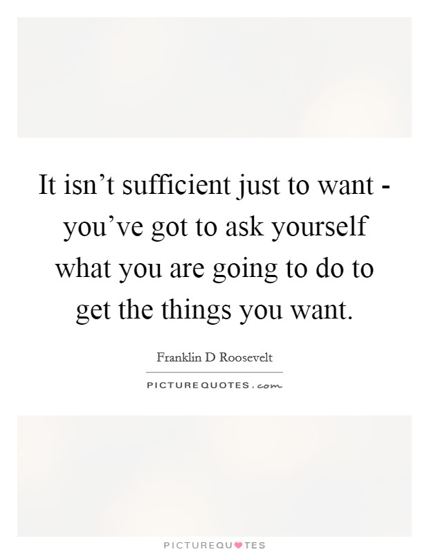 It isn't sufficient just to want - you've got to ask yourself what you are going to do to get the things you want Picture Quote #1