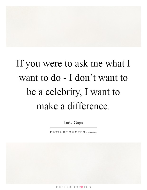 If you were to ask me what I want to do - I don't want to be a celebrity, I want to make a difference Picture Quote #1