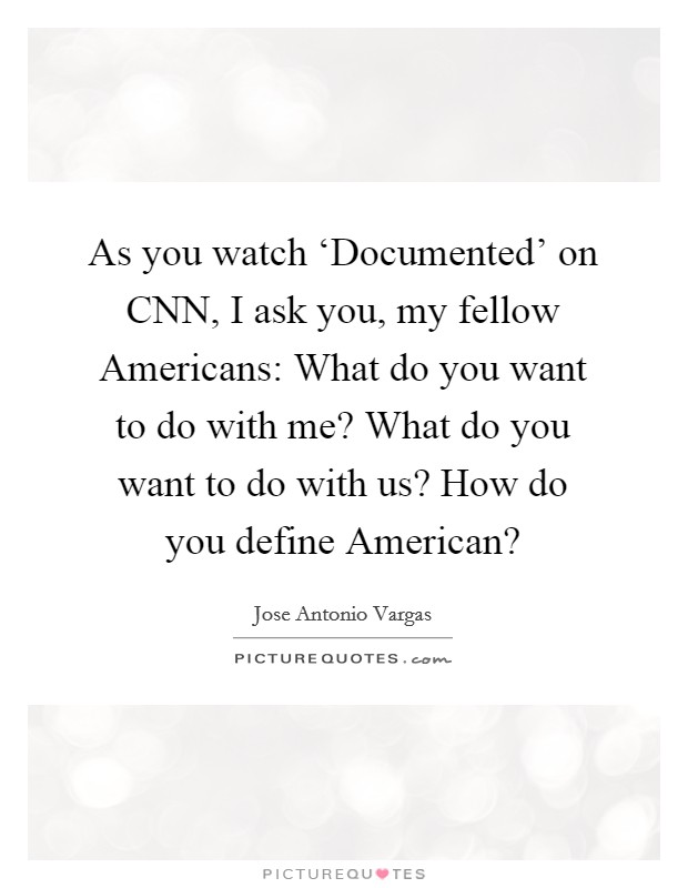As you watch 'Documented' on CNN, I ask you, my fellow Americans: What do you want to do with me? What do you want to do with us? How do you define American? Picture Quote #1