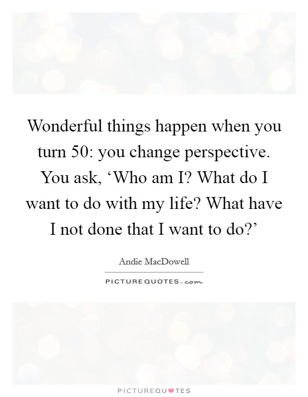 Wonderful things happen when you turn 50: you change perspective. You ask, 'Who am I? What do I want to do with my life? What have I not done that I want to do?' Picture Quote #1