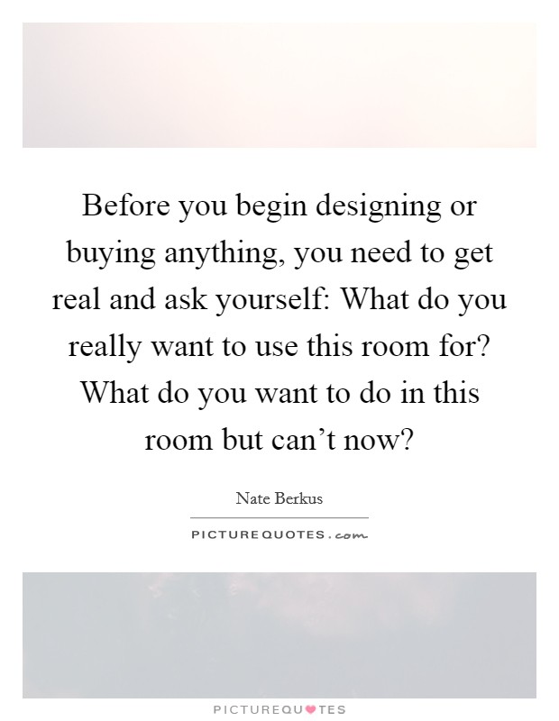 Before you begin designing or buying anything, you need to get real and ask yourself: What do you really want to use this room for? What do you want to do in this room but can't now? Picture Quote #1