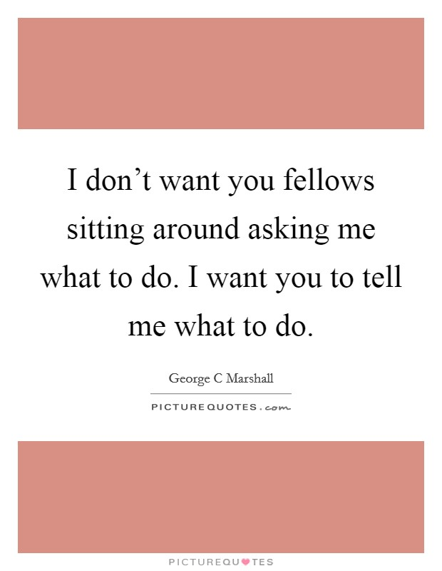 I don't want you fellows sitting around asking me what to do. I want you to tell me what to do Picture Quote #1
