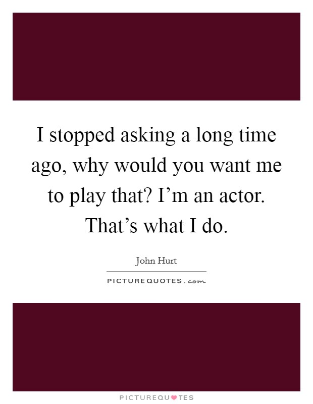 I stopped asking a long time ago, why would you want me to play that? I'm an actor. That's what I do Picture Quote #1