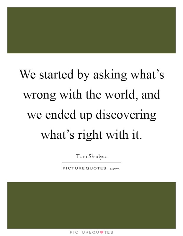 We started by asking what's wrong with the world, and we ended up discovering what's right with it Picture Quote #1