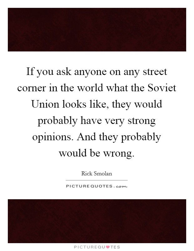 If you ask anyone on any street corner in the world what the Soviet Union looks like, they would probably have very strong opinions. And they probably would be wrong Picture Quote #1