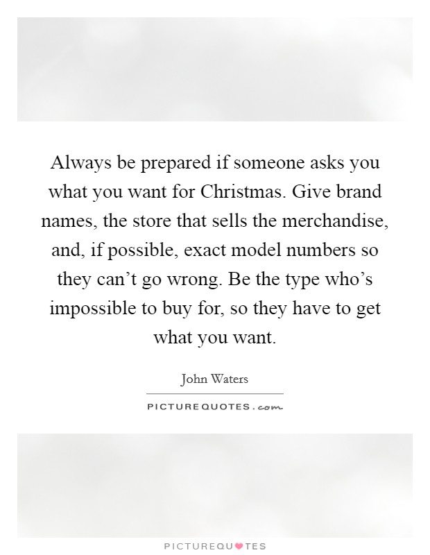 Always be prepared if someone asks you what you want for Christmas. Give brand names, the store that sells the merchandise, and, if possible, exact model numbers so they can't go wrong. Be the type who's impossible to buy for, so they have to get what you want. Picture Quote #1