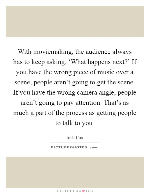With moviemaking, the audience always has to keep asking, 'What happens next?' If you have the wrong piece of music over a scene, people aren't going to get the scene. If you have the wrong camera angle, people aren't going to pay attention. That's as much a part of the process as getting people to talk to you Picture Quote #1