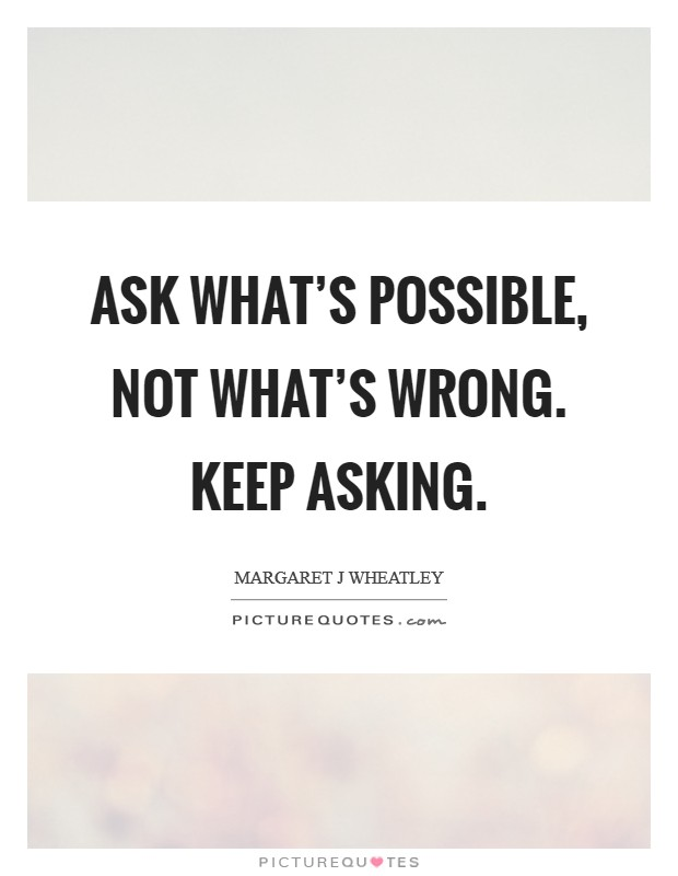 Ask what's possible, not what's wrong. Keep asking Picture Quote #1