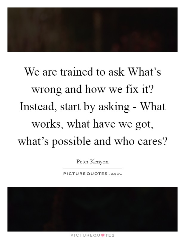 We are trained to ask What's wrong and how we fix it? Instead, start by asking - What works, what have we got, what's possible and who cares? Picture Quote #1