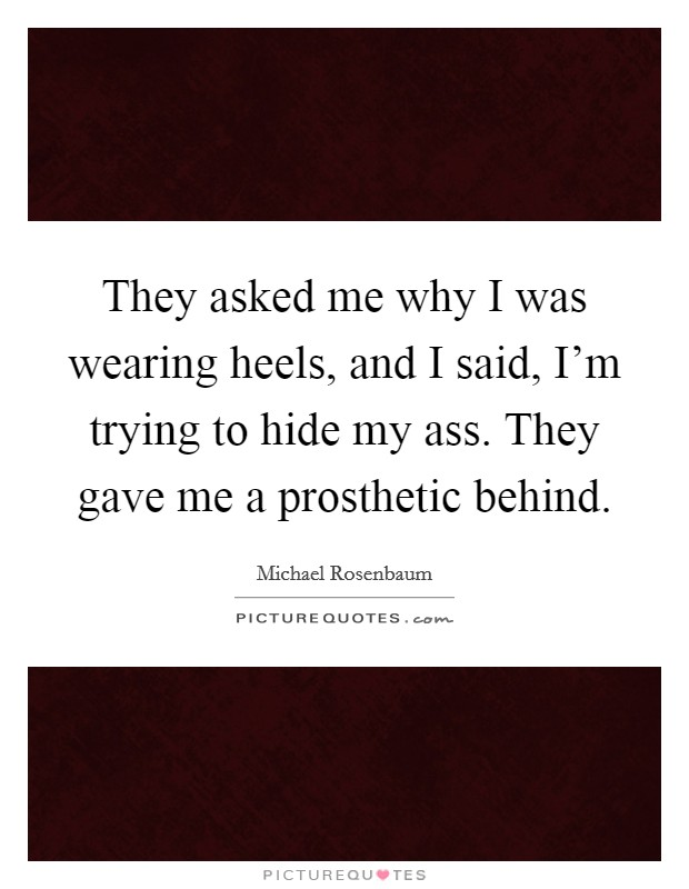 They asked me why I was wearing heels, and I said, I'm trying to hide my ass. They gave me a prosthetic behind Picture Quote #1