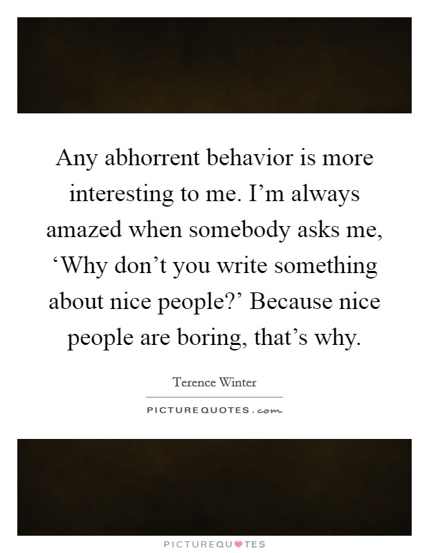 Any abhorrent behavior is more interesting to me. I'm always amazed when somebody asks me, 'Why don't you write something about nice people?' Because nice people are boring, that's why Picture Quote #1