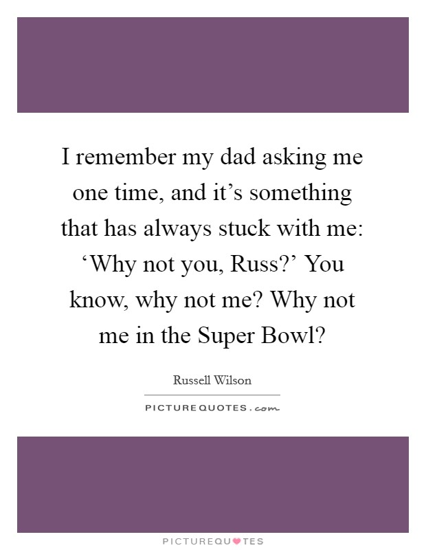I remember my dad asking me one time, and it's something that has always stuck with me: 'Why not you, Russ?' You know, why not me? Why not me in the Super Bowl? Picture Quote #1