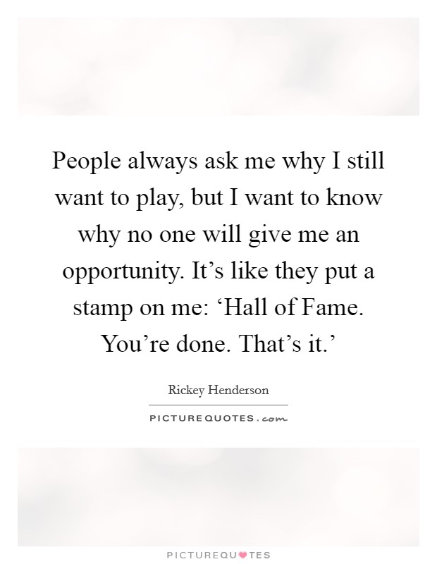 People always ask me why I still want to play, but I want to know why no one will give me an opportunity. It's like they put a stamp on me: 'Hall of Fame. You're done. That's it.' Picture Quote #1