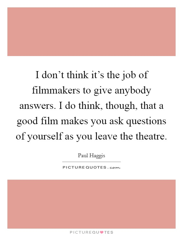 I don't think it's the job of filmmakers to give anybody answers. I do think, though, that a good film makes you ask questions of yourself as you leave the theatre. Picture Quote #1