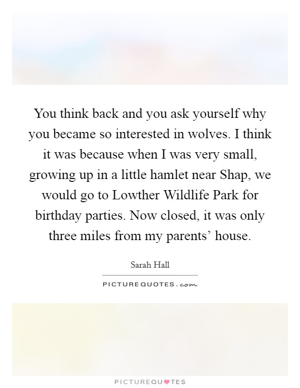 You think back and you ask yourself why you became so interested in wolves. I think it was because when I was very small, growing up in a little hamlet near Shap, we would go to Lowther Wildlife Park for birthday parties. Now closed, it was only three miles from my parents' house Picture Quote #1