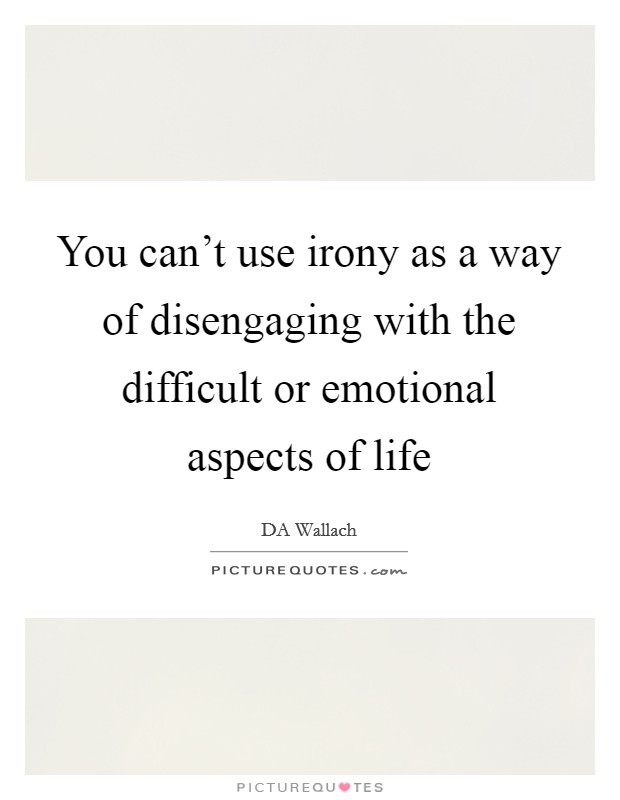 You can't use irony as a way of disengaging with the difficult or emotional aspects of life Picture Quote #1