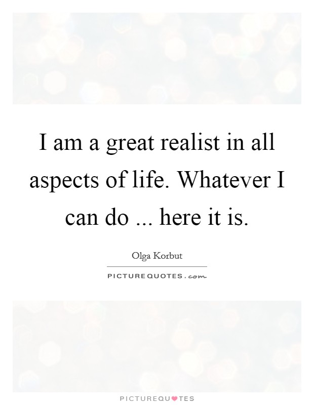I am a great realist in all aspects of life. Whatever I can do ... here it is. Picture Quote #1
