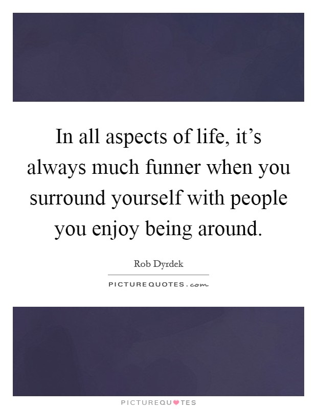 In all aspects of life, it's always much funner when you surround yourself with people you enjoy being around Picture Quote #1