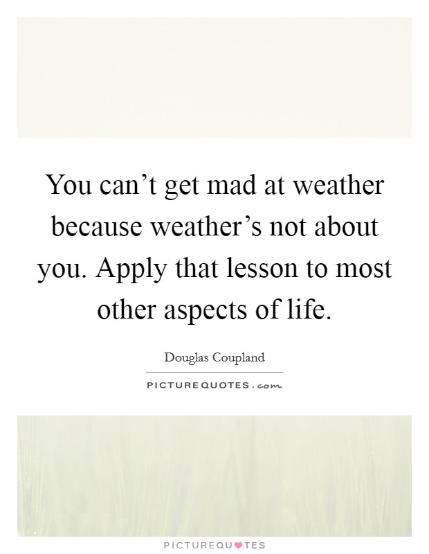 You can't get mad at weather because weather's not about you. Apply that lesson to most other aspects of life. Picture Quote #1