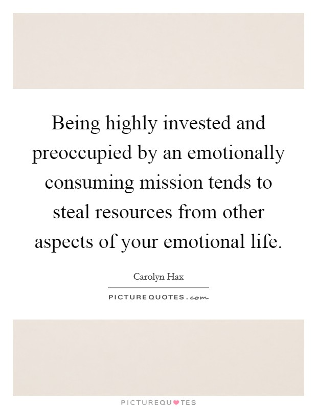 Being highly invested and preoccupied by an emotionally consuming mission tends to steal resources from other aspects of your emotional life Picture Quote #1