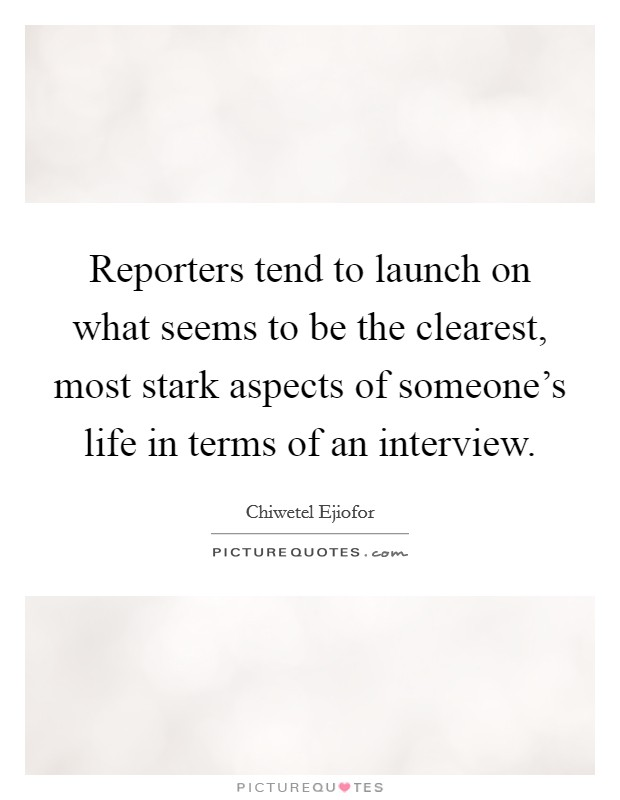 Reporters tend to launch on what seems to be the clearest, most stark aspects of someone's life in terms of an interview Picture Quote #1
