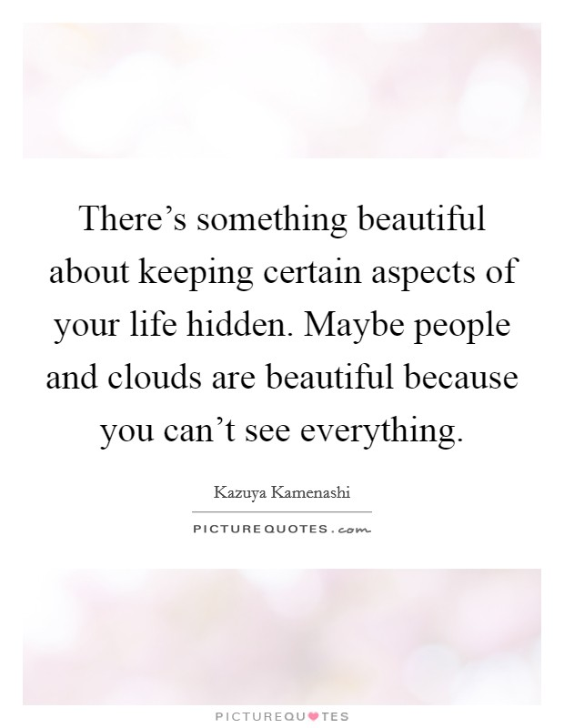 There's something beautiful about keeping certain aspects of your life hidden. Maybe people and clouds are beautiful because you can't see everything Picture Quote #1