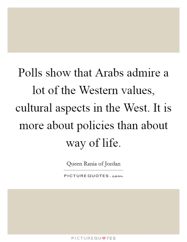 Polls show that Arabs admire a lot of the Western values, cultural aspects in the West. It is more about policies than about way of life. Picture Quote #1