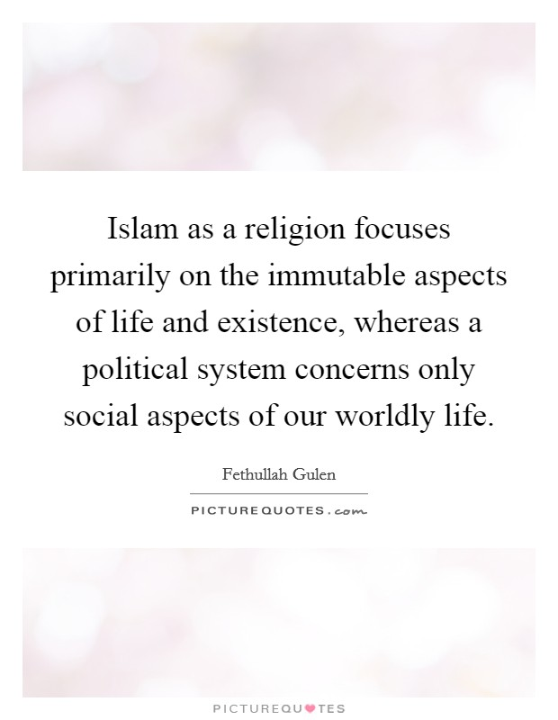Islam as a religion focuses primarily on the immutable aspects of life and existence, whereas a political system concerns only social aspects of our worldly life Picture Quote #1