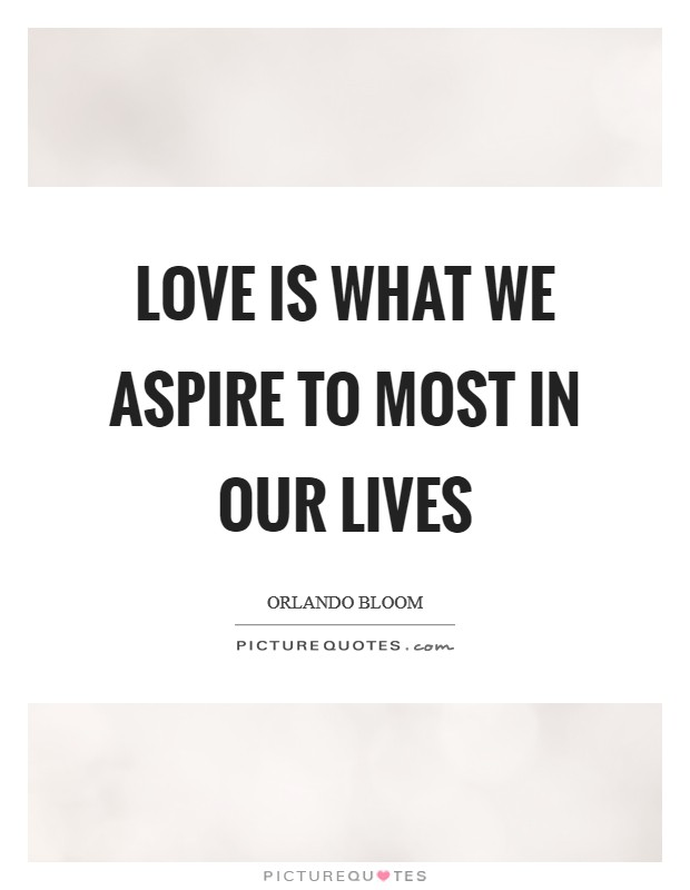 Love is what we aspire to most in our lives Picture Quote #1