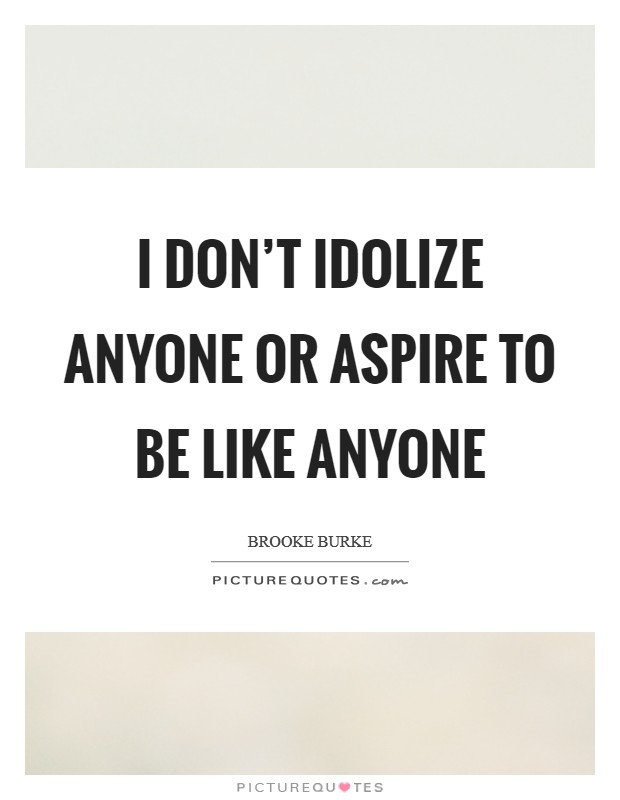 I don't idolize anyone or aspire to be like anyone Picture Quote #1