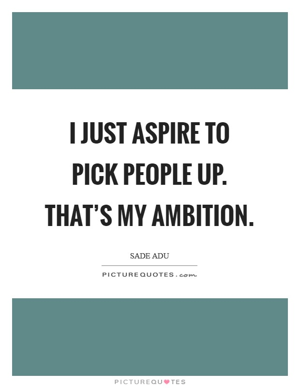 I just aspire to pick people up. That's my ambition Picture Quote #1