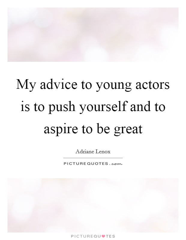 My advice to young actors is to push yourself and to aspire to be great Picture Quote #1