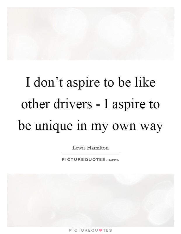 I don't aspire to be like other drivers - I aspire to be unique in my own way Picture Quote #1