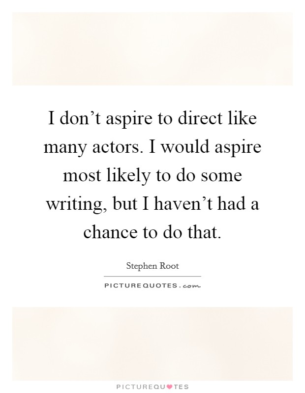 I don't aspire to direct like many actors. I would aspire most likely to do some writing, but I haven't had a chance to do that Picture Quote #1
