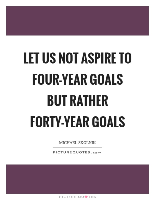 Let us not aspire to four-year goals but rather forty-year goals Picture Quote #1
