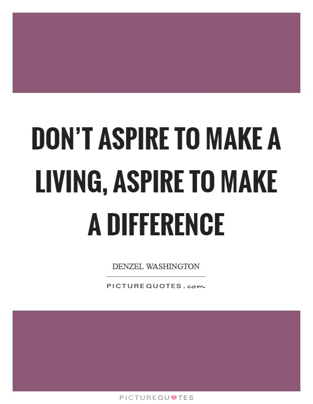 Don't aspire to make a living, aspire to make a difference Picture Quote #1