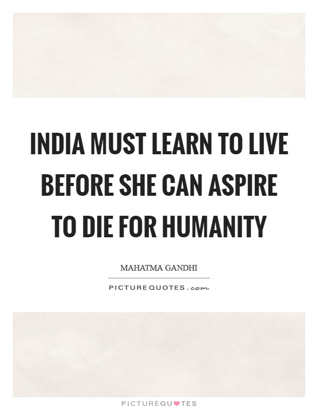 India must learn to live before she can aspire to die for humanity Picture Quote #1