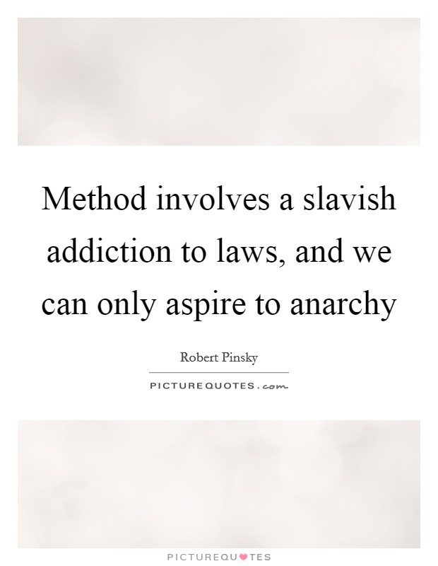 Method involves a slavish addiction to laws, and we can only aspire to anarchy Picture Quote #1