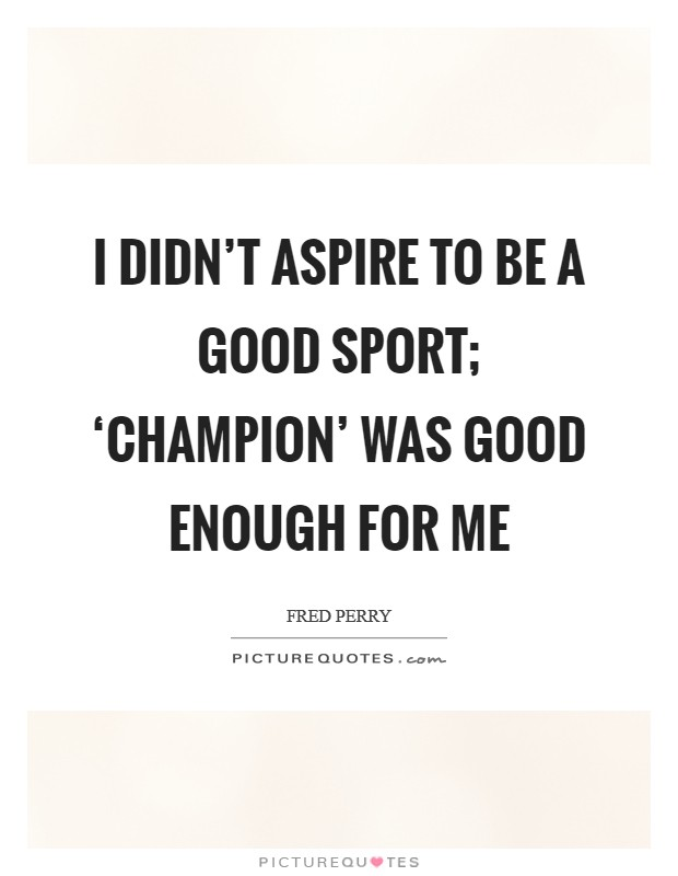 I didn't aspire to be a good sport; 'champion' was good enough for me Picture Quote #1