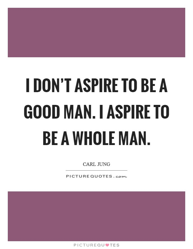 I don't aspire to be a good man. I aspire to be a whole man Picture Quote #1