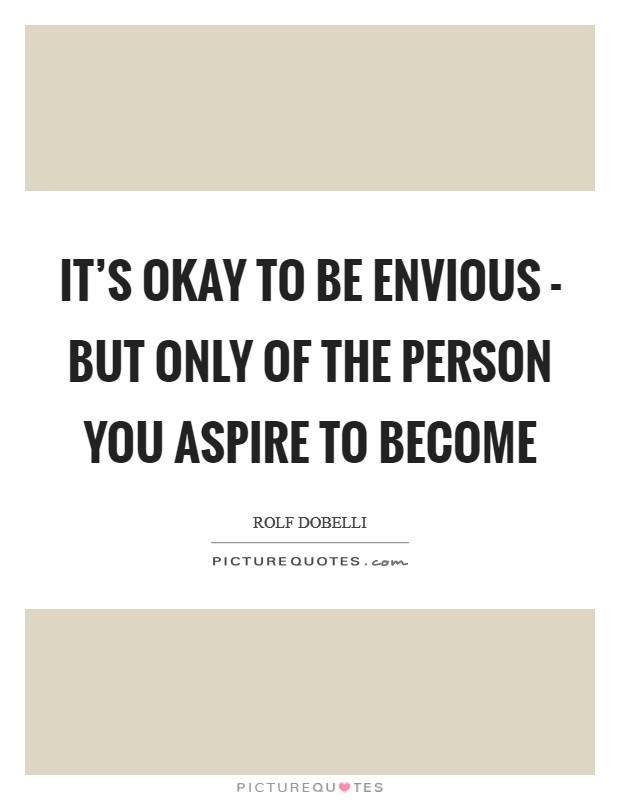 It's okay to be envious - but only of the person you aspire to become Picture Quote #1
