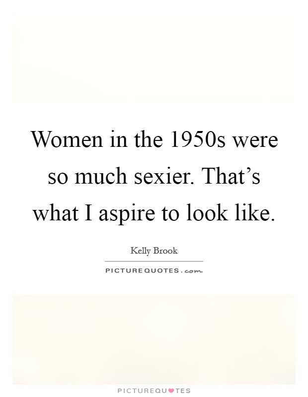 Women in the 1950s were so much sexier. That's what I aspire to look like Picture Quote #1