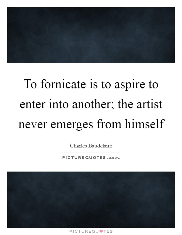 To fornicate is to aspire to enter into another; the artist never emerges from himself Picture Quote #1